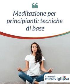 Meditazione per principianti: tecniche di base   Vediamo alcune tecniche di meditazione per principianti per avvicinarvi a questa pratica. Un cammino di benessere per il nostro stato d'animo e, di conseguenza, per la nostra salute fisica. Yoga Meditation, Self Help, Reiki, Karma, Chakra, Feel Good, Mindfulness, Wellness, Feelings