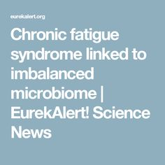Chronic fatigue syndrome linked to imbalanced microbiome | EurekAlert! Science News