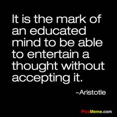 It is the mark of an educated mine to be able to entertain a thought without accepting it.