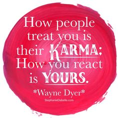 Wayne Dyer Quote. Focus on what you have control over and where you want to put your energy and what kind of energy you want to give. Let your kindness and compassion be your Karma.