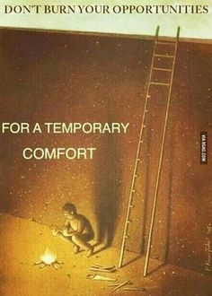 Don't burn your opportunities for a temporary comfort