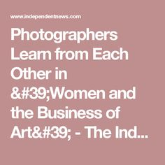 Photographers Learn from Each Other in 'Women and the Business of Art' - The Independent: Community News
