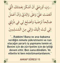☝Ey Rabbim!  Bana ve ana babama ihsan ettiğin nimetlerine şükretmemi ve senin hoşnut olacağın salih amel işlememi ilham et. Benim neslimden gelenleri de salih kimseler kıl. Doğrusu ben tevbe edip sana yöneldim. Ve ben gerçekten müslümanlardanım.  #ayet #dua #amin #anne #baba #nimet #şükür #tevbe #müslüman #gerçek #tövbe #türkiye #ilmisuffa Doa Islam, Islam Quran, Islamic Messages, Islamic Quotes, My Dad Quotes, Kindergarten Sensory, Muslim Pray, Learn Turkish, Coran
