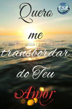 Transborda-me com Teu Amor e me inunda com a Tua Graça.  >> Eu Sou Evangélica / Eu Sou Evangélico