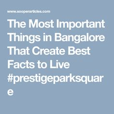 The Most Important Things in Bangalore That Create Best Facts to Live #prestigeparksquare