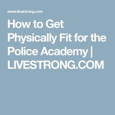 How to Get Physically Fit for the Police Academy | LIVESTRONG.COM