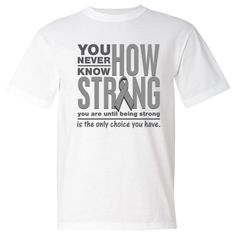 Brain Cancer powerful slogan:  You Never Know How Strong You Are Until Being Strong is The Only Choice You Have shirts, apparel and unique awareness merchandise #BrainCancerawareness  #BrainCancerstrong  #BrainCancershirts