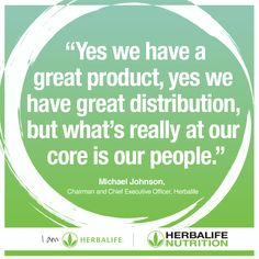 """Yes we have a great product, yes we have great distribution, but what's really at our core is our people."" - Michael Johnson, Chairman and Chief Executive Officer, Herbalife"