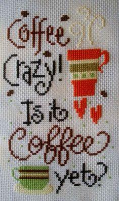 Coffee Cross Stitch: 'Coffee Crazy....Is it Coffee yet?'