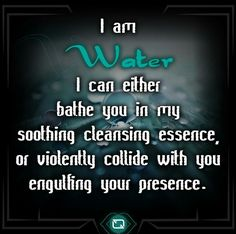 "∆ A Way of the Wise. Element WATER: ""I am water. I can either bathe you in my soothing cleansing essence, or violently collide with you engulfing your presence. Water Witch, Sea Witch, Baby Witch, Wicca Witchcraft, Wiccan, Elemental Magic, Water Signs, Water Element, Book Of Shadows"