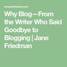 Why Blog—From the Writer Who Said Goodbye to Blogging | Jane Friedman