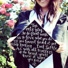 """Inspiration #quote on a grad cap - """"The only way to do great work is to love what you do. If you haven't found it yet keep looking. Don't settle. As with all matters of the heart, you'll know it when you find it."""" Nursing Graduation, High School Graduation, Graduation Caps, Graduation 2015, Graduation Ideas, Graduation Cap Designs, Graduation Cap Decoration, Graduation Quotes, Grad Cap"""