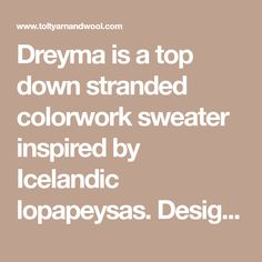 Dreyma is a top down stranded colorwork sweater inspired by Icelandic lopapeysas. Designed by Jennifer Steingass for our 2018 Tolt Icelandic Wool Month. Sample shown is Léttlopi 0005 Black Heather, 0056 Ash Heather, 0054 Light Ash Heather and 0051 White. Yarn requirements below.  Product Story SIZE / DIMENSIONS Sizes