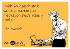 I wish your psychiatrist would prescribe you medication that's actually useful. Like cyanide.