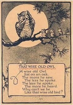 The wise old owl. The wise old owl, sat on an oak. The more he saw, the less he spoke. The less he spoke the more he heard. Why can't we be like that wise old bird? Quotable Quotes, Wisdom Quotes, Me Quotes, Speak Quotes, Classic Poems, Owl Illustration, Nursery Rhymes, Beautiful Words, Favorite Quotes