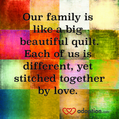 Our family is like a big beautiful quilt. Each of us is different, yet stitched together by love. Visit www.adoption.com!