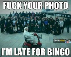 F*Ck You, I'm Late For Bingo,  Click the link to view today's funniest pictures!