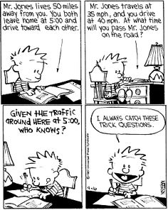 """Calvin and Hobbes, SCHOOL - """"Mr. Jones travels at 35 mph, and you drive at 40 mph. At what time will you pass Mr. Jones on the road?"""" Given the traffic around here at 5:00, who knows?"""