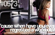 Reasons to be fit-- Because when have you ever regretted a workout?
