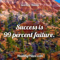 Quote: Success is 99 percent failure. -Soichiro Honda. www.HealthyPlace.com