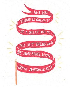 Hey you! Today is going to be a great day so go out there and be awesome with your awesome self.