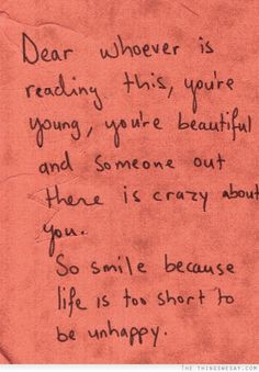 Dear whoever is reading this you're young you're beautiful and someone out there is crazy about you