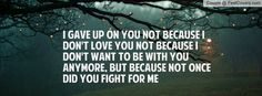 i gave up on you not because i don't love you not because i don't want to be with you anymore, but because not once did you fight for me