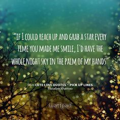 """""""if I could reach up and grab a star every time you made me smile, I'd have the whole night sky in the palm of my hands """" - from Cute Love Quotes ~ Pick up Lines (on Wattpad)  https://www.wattpad.com/story/9888248?utm_source=android&utm_medium=pinterest&utm_content=share_quote&wp_page=quote&wp_originator=JcvTddkhRAbpCNCK0Yf%2By2XWWV9VuAQzHWahNvJM%2F7jllw6YfvbaScvCvok1ID6zq%2BIj4n9VR5HFtcDcnA4CtE9qo5rFxok8N2VgzhzK%2FJqYRfC1Y%2BJl98DiKFMd67Nu"""