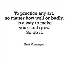 """""""To practice any art, no matter how well or badly, is a way to make your soul grow. So do it."""" Kurt Vonnegut"""
