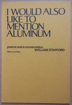 'I Would Also Like To Mention Aluminum', William Stafford, Slow Loris Press, Pittsburgh, 1976.
