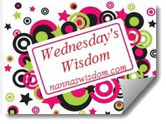 Welcome to my week 5 Wednesday's Wisdom I must how great you have all been with so many great posts being linked, but you give me a problem of choosing a