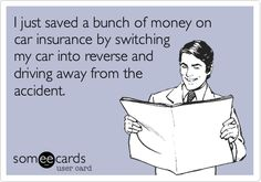 Funny Confession Ecard: I just saved a bunch of money on car insurance by switching my car into reverse and driving away from the accident.