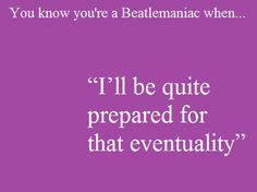 """""""I'll be quite prepared for that eventuality."""" A Hard Day's Night"""