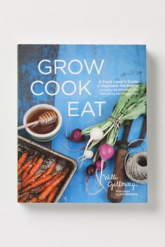 Grow Cook Eat: A Food Lover's Guide to Vegetable Gardening, Including 50 Recipes, Plus Harvesting and Storage Tips #anthropologie