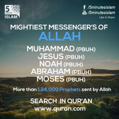 MIGHTIEST MESSENGER'S OF ALLAH  MUHAMMAD (PBUH) JESUS (PBUH) NOAH (PBUH) ABRAHAM (PBUH) MOSES (PBUH)  Search Quran www.quran.com  Please Like, Share and Spread the message. http://www.youtube.com/5MinutesIslam https://www.facebook.com/5MinutesIslamIslamic Quotes, Quranic verses, Hadith quotes, Islam, Muslim, Pious, Quran, Bukhari, poster, Quotations, God, Allah, One God, True God, Muhammad, Jesus, Abraham, Moses, Maryam, Non-muslim, Muslimah,
