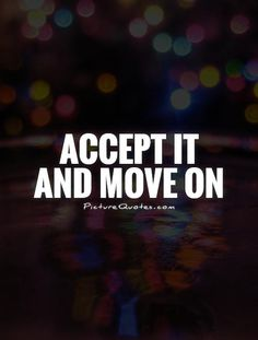 Accept it and move on. Moving on quotes on PictureQuotes.com.