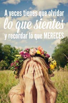 #Frases A veces tienes que #olvidar lo que #sientes y #recordar lo que #mereces.