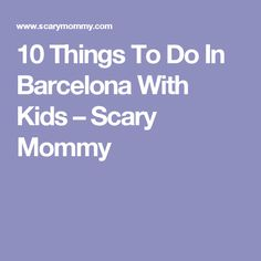 10 Things To Do In Barcelona With Kids – Scary Mommy