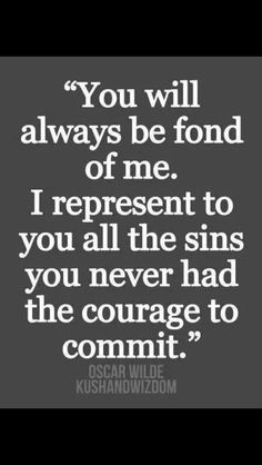 You will always be fond of me. I represent to you all the sins you never had the courage to commit.