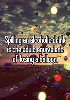 Spilling an alcoholic drink is the adult equivalent of losing a balloon.