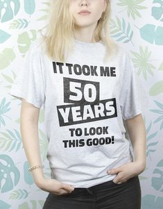It took 50 year to  Look this good Tshirt 50 Birthday gift Tshirt for men Gift for him Gift for her Tshirt sayings Tshirt for women EDS_188