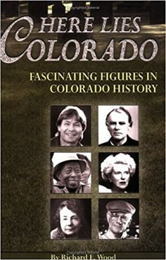 Here Lies Colorado: Fascinating Figures in Colorado History: Richard E. Wood.