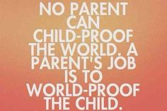 """No parent can child-proof tthe world, a parents job is to world-proof the child"""