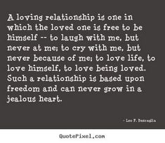 """""""A loving relationship is one in which the loved one is free to be himself — to laugh with me, but never at me; to cry with me, but never because of me; to love life, to love himself, to love being loved. Such a relationship is based upon freedom and can never grow in a jealous heart."""" - Leo F. Buscaglia"""