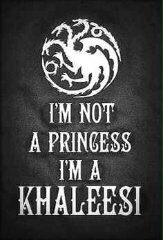 I'm not a princess. I'm a khaleesi