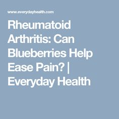 Rheumatoid Arthritis: Can Blueberries Help Ease Pain? | Everyday Health