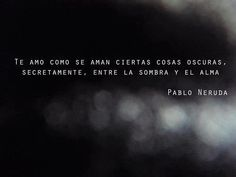 """""""I love you as certain dark things are to be loved,in secret, between the shadow and the soul."""" Pablo Neruda Sonnet XVII"""