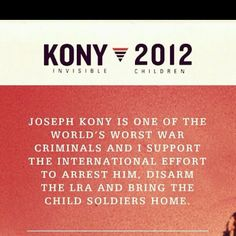 STOP KONY 2012 !  Joseph Kony and the Lord's Resistance Army have been abducting, killing, and displacing civilians in East and central Africa since 1987. . . .He is No. 8 on the World's 10 Most Wanted Fugitives . . . . Kony orders the abduction of children to become child-sex slaves / child soldiers ! Estimated 66,000 children became soldiers & 2 million people internally displaced since 1986 !  PLEASE HELP STOP KONY 2012