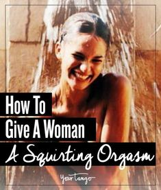 If You've Never Experienced A Squirting Orgasm, Here's How To Make A Girl (Or Yourself) Squirt BUCKETS | YourTango