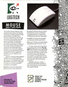 5. Lucky for Andrea there is the invention of the mouse! In 1989, Logitech introduced the S9 Mouse, the company's first mouse designed to fit the curve of a hand instead of the old boxy shaped ones. It was also Logitech's first mouse to include the company's now well-known consumer logo. In Andrea's very tech-unsavvy mind, she assumed Logitech was the only, and the best, mouse brand in the world.